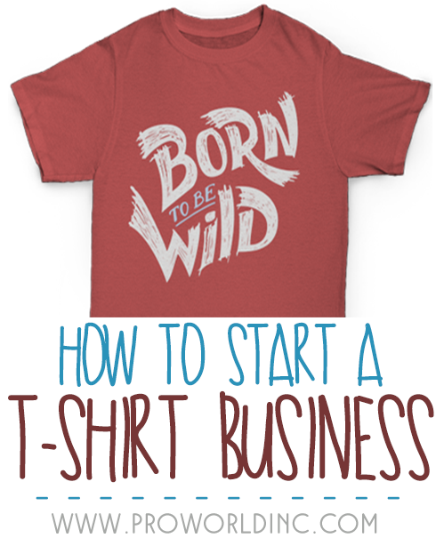 How To Start A T Shirt Business In 3 Steps Pro World Inc